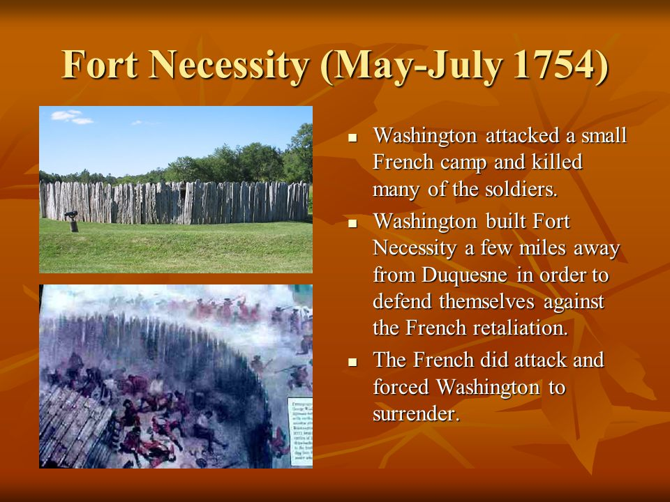 Fort Necessity (May-July 1754) Washington attacked a small French camp and killed many of the soldiers.