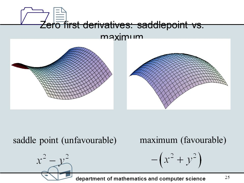 / department of mathematics and computer science 1212 25 Zero first derivatives: saddlepoint vs. maximum saddle point (unfavourable) maximum (favourab