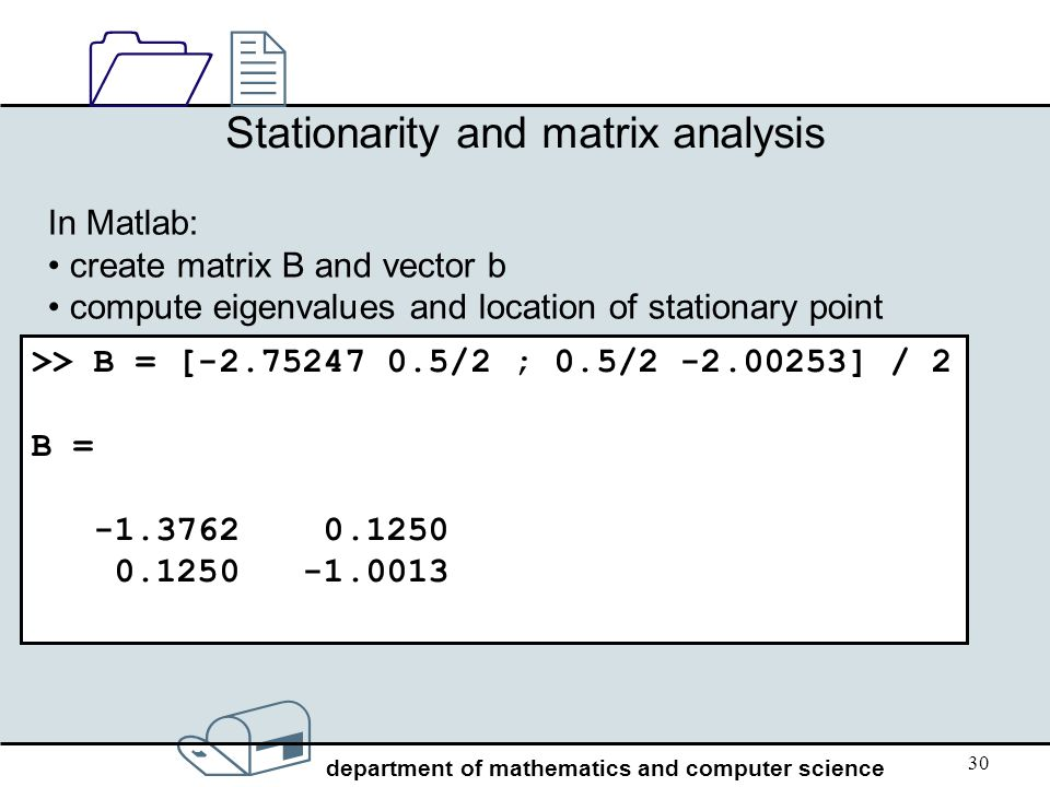 / department of mathematics and computer science 1212 30 Stationarity and matrix analysis In Matlab: create matrix B and vector b compute eigenvalues