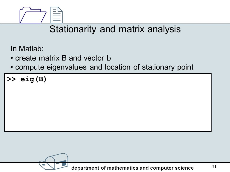 / department of mathematics and computer science 1212 31 Stationarity and matrix analysis In Matlab: create matrix B and vector b compute eigenvalues