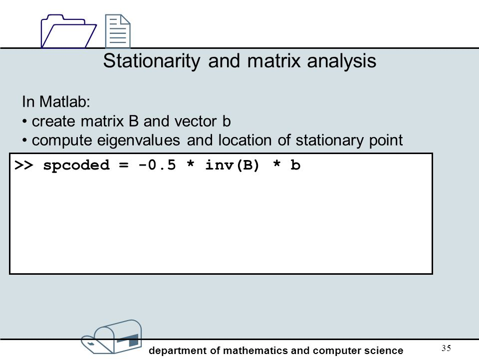 / department of mathematics and computer science 1212 35 Stationarity and matrix analysis In Matlab: create matrix B and vector b compute eigenvalues