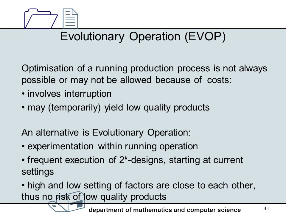 / department of mathematics and computer science 1212 41 Evolutionary Operation (EVOP) Optimisation of a running production process is not always poss