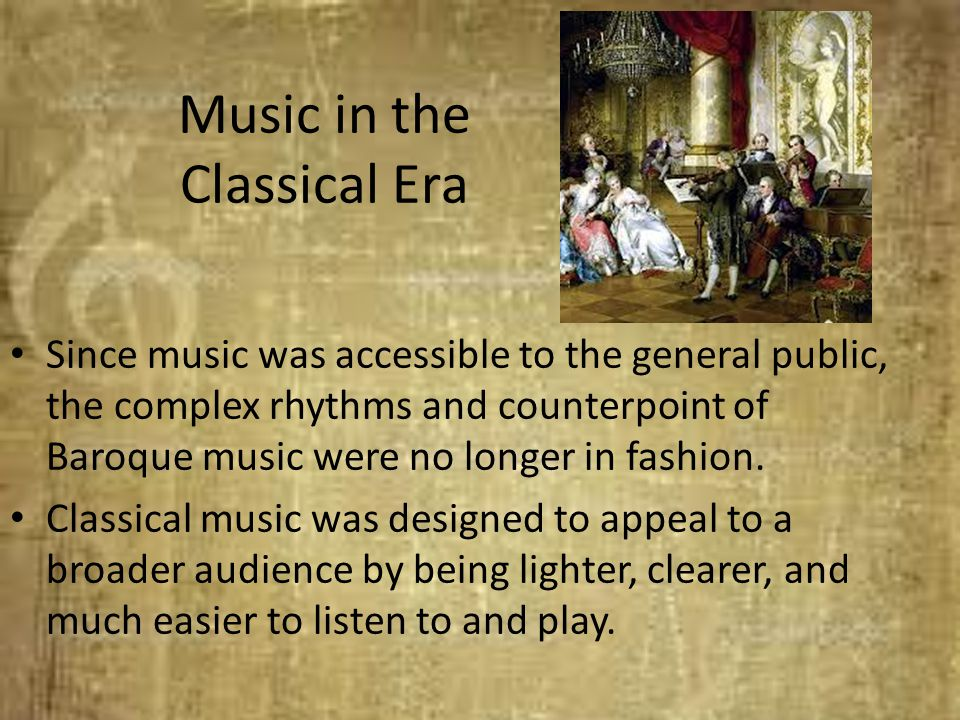 Music in the Classical Era Since music was accessible to the general public, the complex rhythms and counterpoint of Baroque music were no longer in f