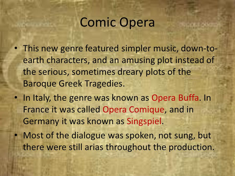 Comic Opera This new genre featured simpler music, down-to- earth characters, and an amusing plot instead of the serious, sometimes dreary plots of th