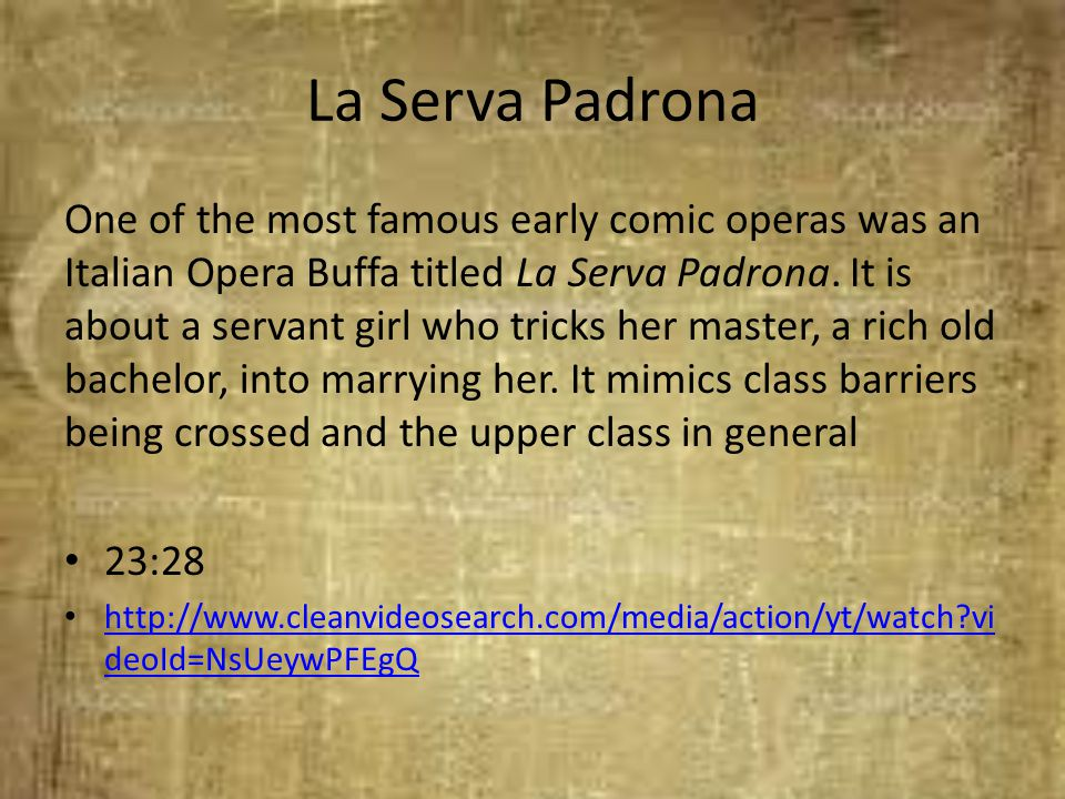 La Serva Padrona One of the most famous early comic operas was an Italian Opera Buffa titled La Serva Padrona. It is about a servant girl who tricks h