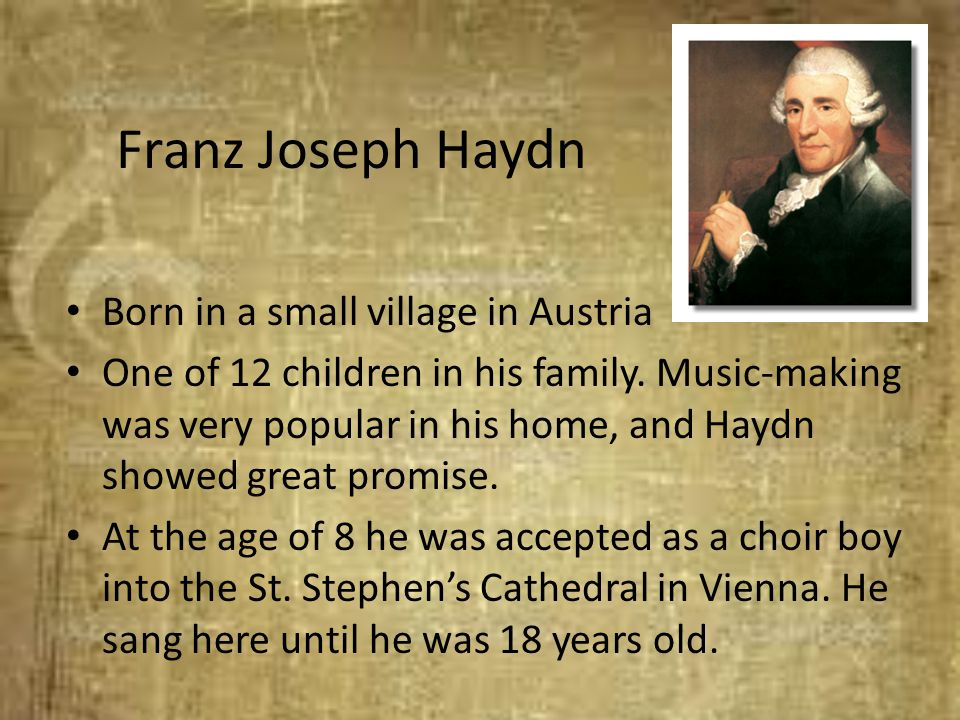 Franz Joseph Haydn Born in a small village in Austria One of 12 children in his family. Music-making was very popular in his home, and Haydn showed gr