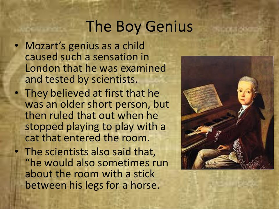 The Boy Genius Mozart's genius as a child caused such a sensation in London that he was examined and tested by scientists. They believed at first that