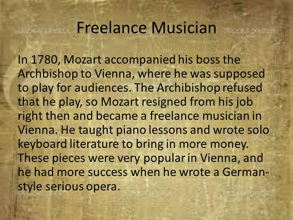 Freelance Musician In 1780, Mozart accompanied his boss the Archbishop to Vienna, where he was supposed to play for audiences. The Archibishop refused
