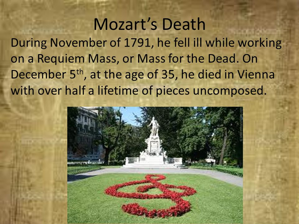Mozart's Death During November of 1791, he fell ill while working on a Requiem Mass, or Mass for the Dead. On December 5 th, at the age of 35, he died