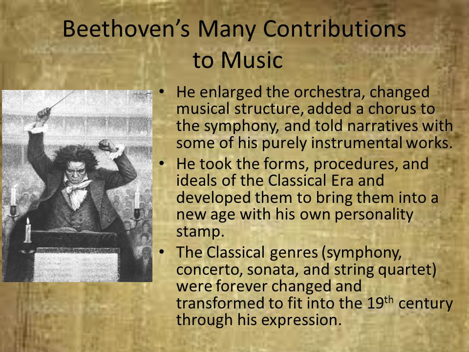 Beethoven's Many Contributions to Music He enlarged the orchestra, changed musical structure, added a chorus to the symphony, and told narratives with