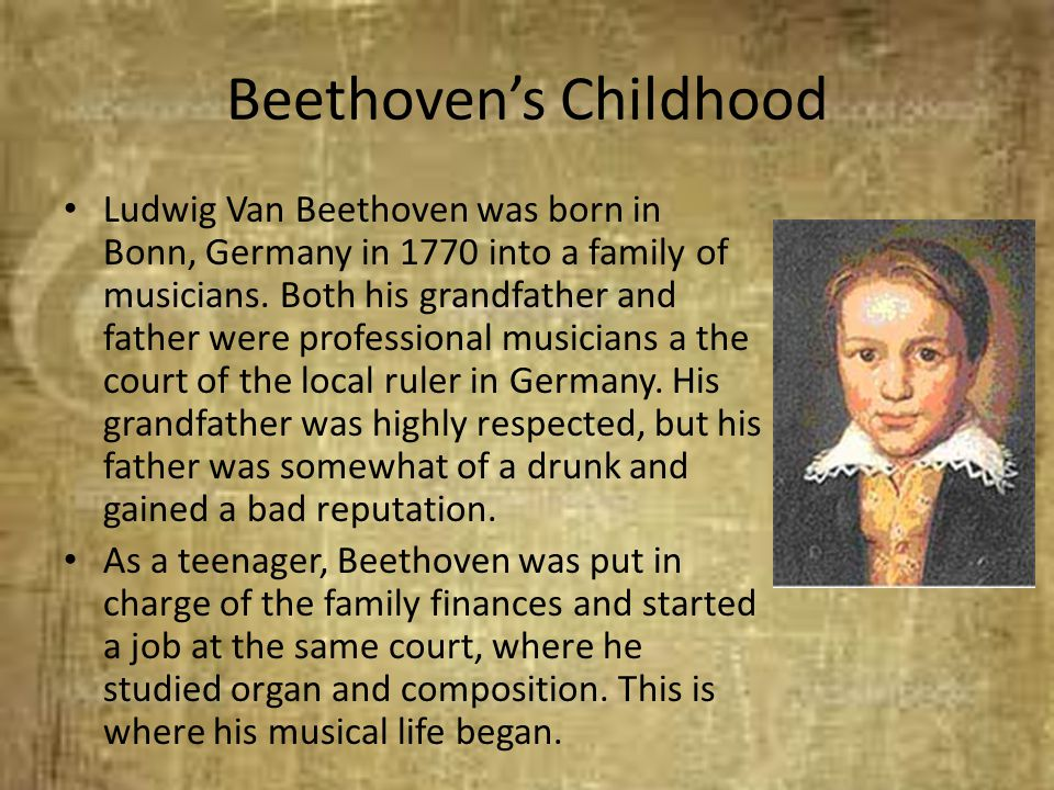 Beethoven's Childhood Ludwig Van Beethoven was born in Bonn, Germany in 1770 into a family of musicians. Both his grandfather and father were professi