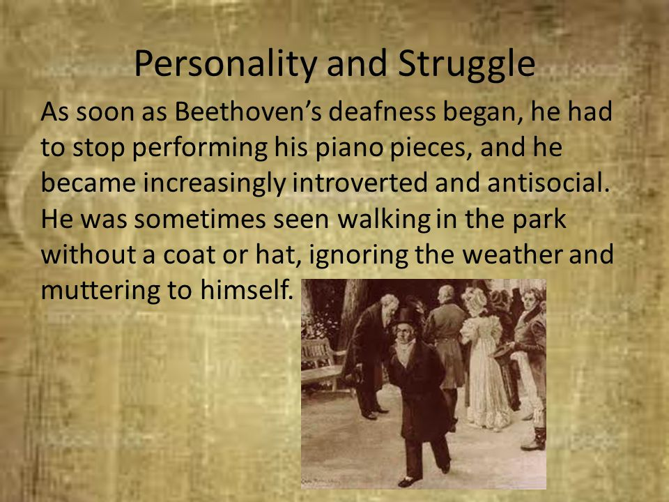 Personality and Struggle As soon as Beethoven's deafness began, he had to stop performing his piano pieces, and he became increasingly introverted and
