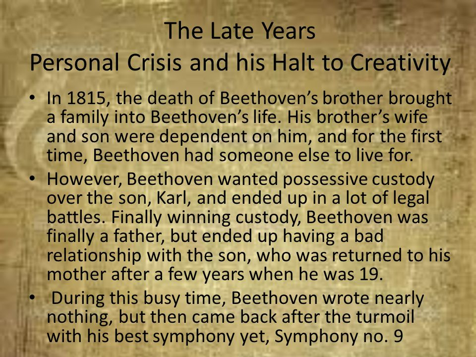 The Late Years Personal Crisis and his Halt to Creativity In 1815, the death of Beethoven's brother brought a family into Beethoven's life. His brothe