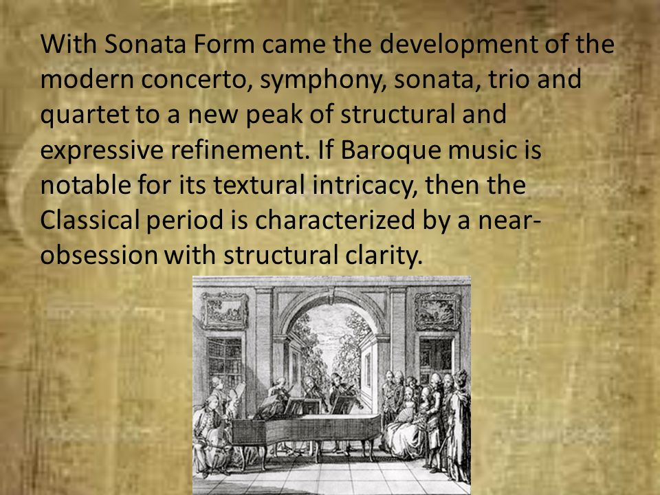 With Sonata Form came the development of the modern concerto, symphony, sonata, trio and quartet to a new peak of structural and expressive refinement