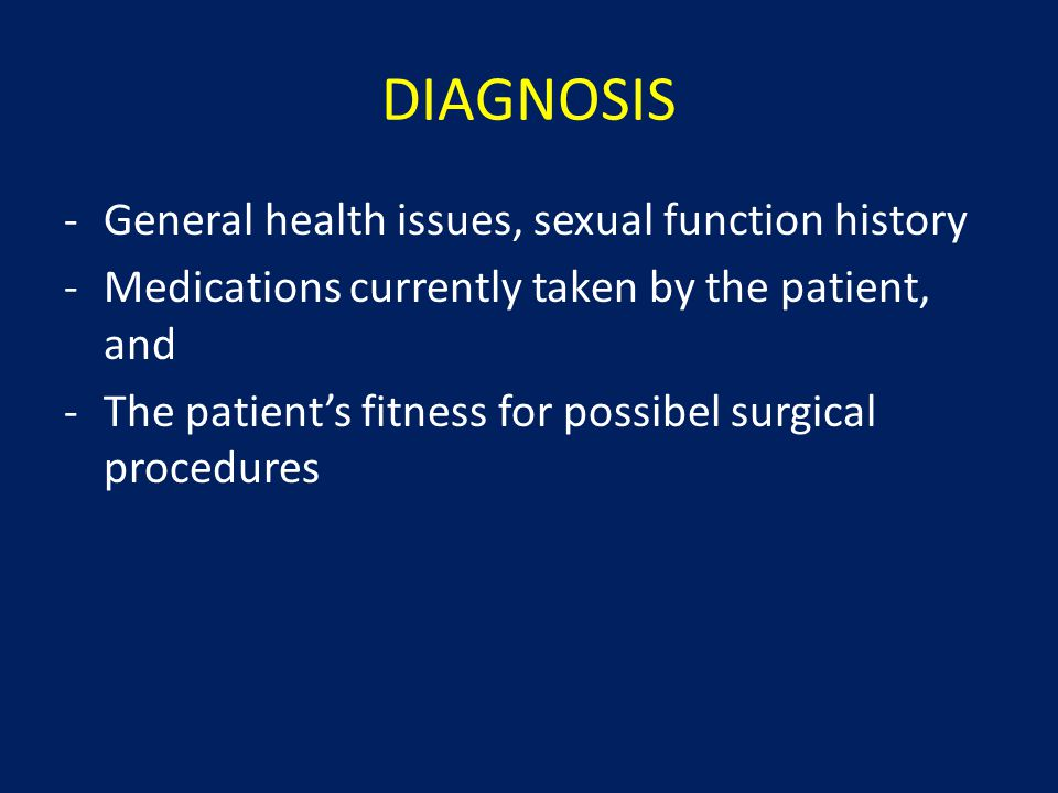 DIAGNOSIS -General health issues, sexual function history -Medications currently taken by the patient, and -The patient's fitness for possibel surgica