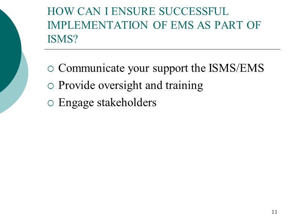 11 HOW CAN I ENSURE SUCCESSFUL IMPLEMENTATION OF EMS AS PART OF ISMS?  Communicate your support the ISMS/EMS  Provide oversight and training  Engag