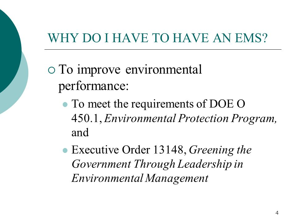 4 WHY DO I HAVE TO HAVE AN EMS?  To improve environmental performance: To meet the requirements of DOE O 450.1, Environmental Protection Program, and