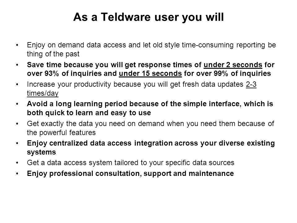 As a Teldware user you will Enjoy on demand data access and let old style time-consuming reporting be thing of the past Save time because you will get response times of under 2 seconds for over 93% of inquiries and under 15 seconds for over 99% of inquiries Increase your productivity because you will get fresh data updates 2-3 times/day Avoid a long learning period because of the simple interface, which is both quick to learn and easy to use Get exactly the data you need on demand when you need them because of the powerful features Enjoy centralized data access integration across your diverse existing systems Get a data access system tailored to your specific data sources Enjoy professional consultation, support and maintenance