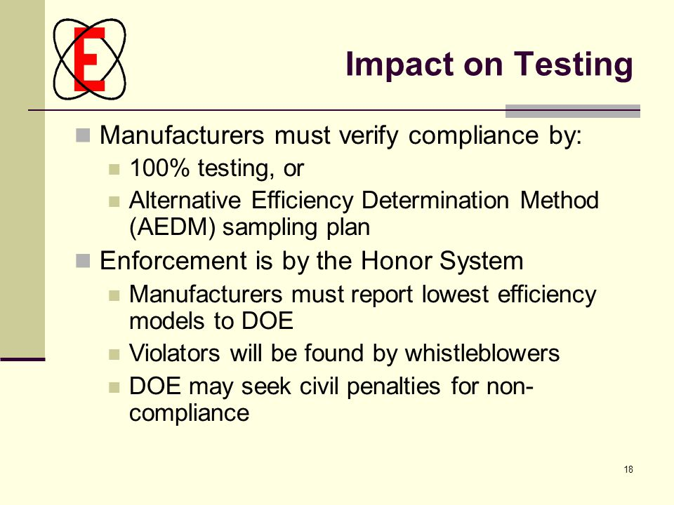 18 Impact on Testing Manufacturers must verify compliance by: 100% testing, or Alternative Efficiency Determination Method (AEDM) sampling plan Enforcement is by the Honor System Manufacturers must report lowest efficiency models to DOE Violators will be found by whistleblowers DOE may seek civil penalties for non- compliance