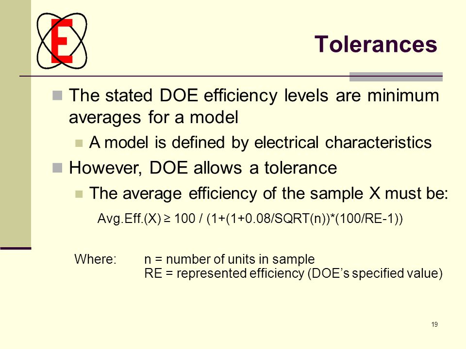 19 Tolerances The stated DOE efficiency levels are minimum averages for a model A model is defined by electrical characteristics However, DOE allows a