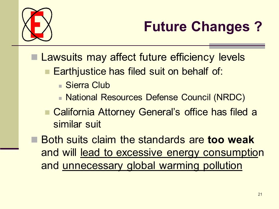 21 Future Changes ? Lawsuits may affect future efficiency levels Earthjustice has filed suit on behalf of: Sierra Club National Resources Defense Coun