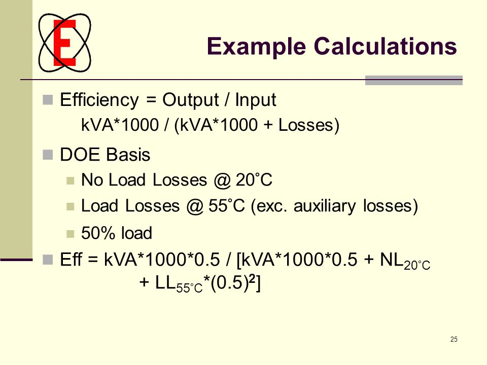 25 Example Calculations Efficiency = Output / Input kVA*1000 / (kVA*1000 + Losses)‏ DOE Basis No Load Losses @ 20°C Load Losses @ 55°C (exc. auxiliary