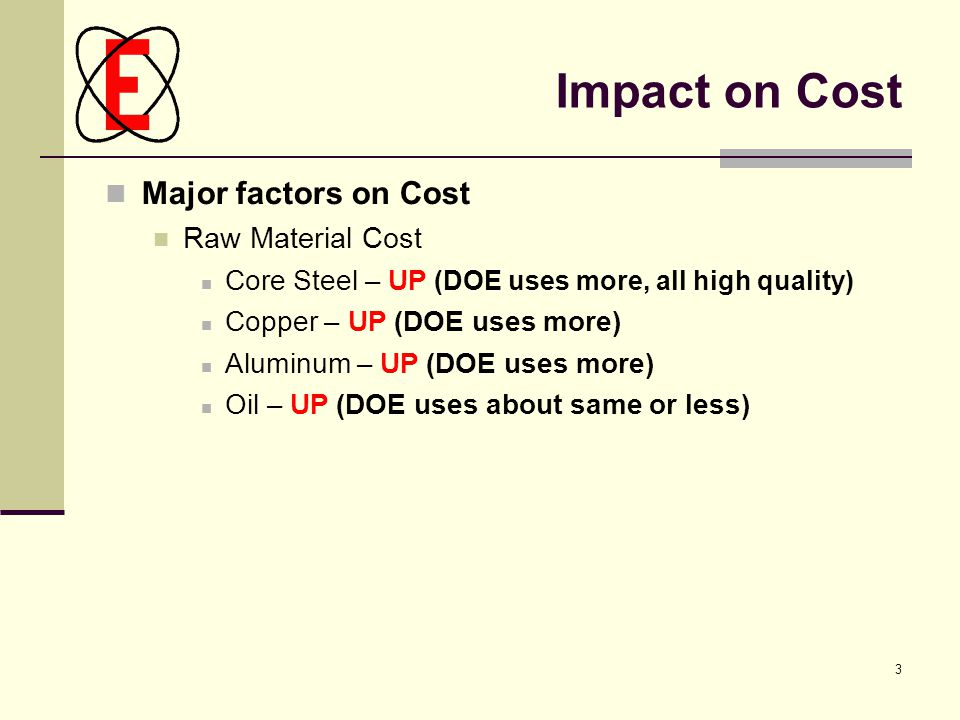 3 Impact on Cost Major factors on Cost Raw Material Cost Core Steel – UP (DOE uses more, all high quality) Copper – UP (DOE uses more) Aluminum – UP (