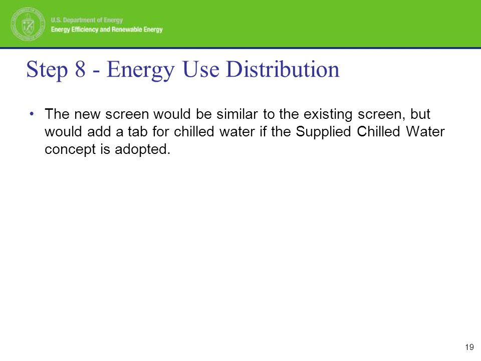 19 Step 8 - Energy Use Distribution The new screen would be similar to the existing screen, but would add a tab for chilled water if the Supplied Chilled Water concept is adopted.