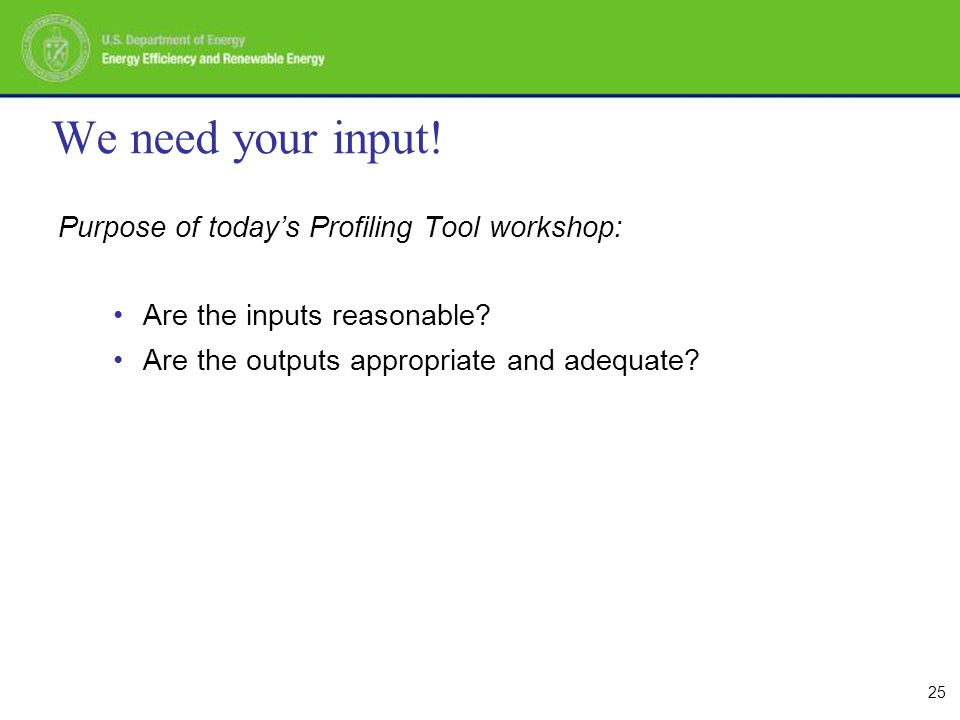 25 We need your input. Purpose of today's Profiling Tool workshop: Are the inputs reasonable.