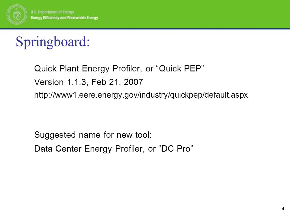 4 Springboard: Quick Plant Energy Profiler, or Quick PEP Version 1.1.3, Feb 21, 2007 http://www1.eere.energy.gov/industry/quickpep/default.aspx Suggested name for new tool: Data Center Energy Profiler, or DC Pro