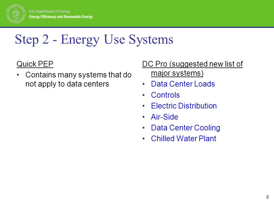8 Step 2 - Energy Use Systems Quick PEP Contains many systems that do not apply to data centers DC Pro (suggested new list of major systems) Data Center Loads Controls Electric Distribution Air-Side Data Center Cooling Chilled Water Plant
