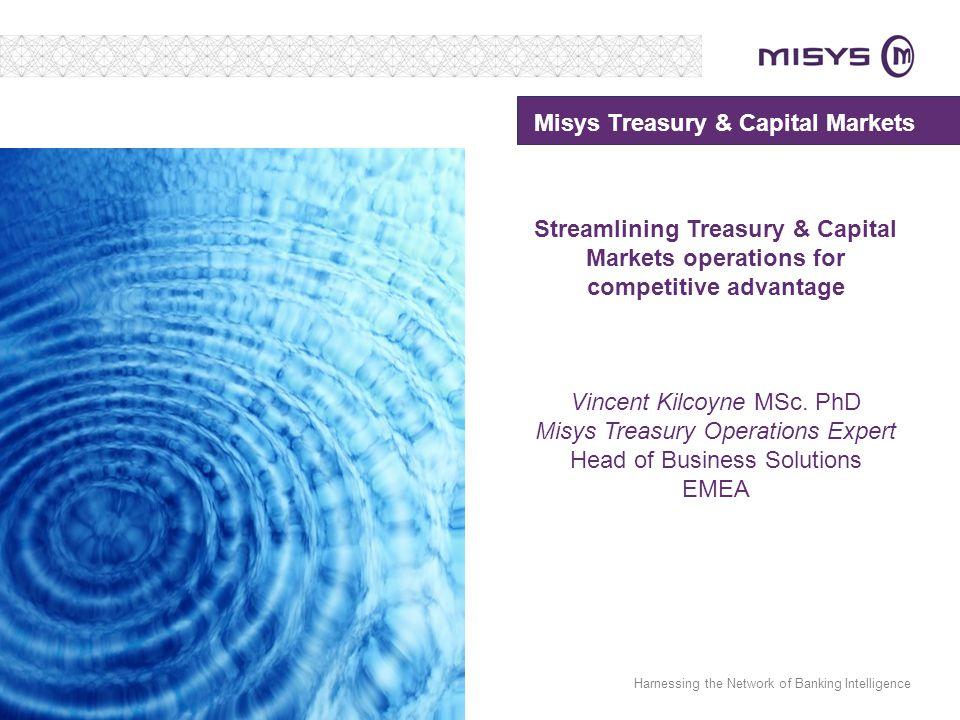 Harnessing the Network of Banking Intelligence Misys Treasury & Capital Markets Streamlining Treasury & Capital Markets operations for competitive advantage Vincent Kilcoyne MSc.
