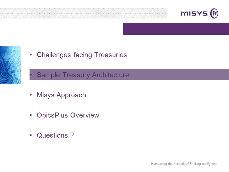 Harnessing the Network of Banking Intelligence Challenges facing Treasuries Sample Treasury Architecture Misys Approach OpicsPlus Overview Questions