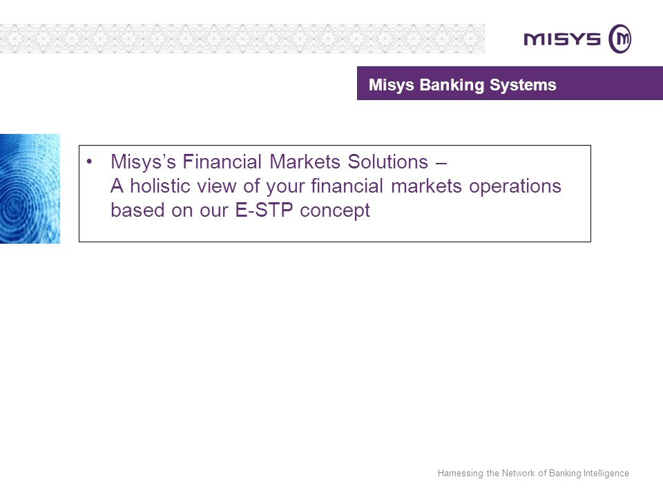 Harnessing the Network of Banking Intelligence Misys's Financial Markets Solutions – A holistic view of your financial markets operations based on our E-STP concept Misys Banking Systems