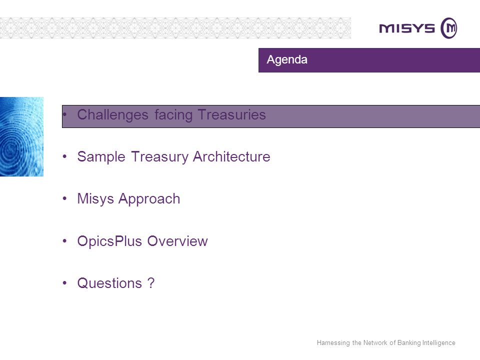 Harnessing the Network of Banking Intelligence Agenda Challenges facing Treasuries Sample Treasury Architecture Misys Approach OpicsPlus Overview Ques