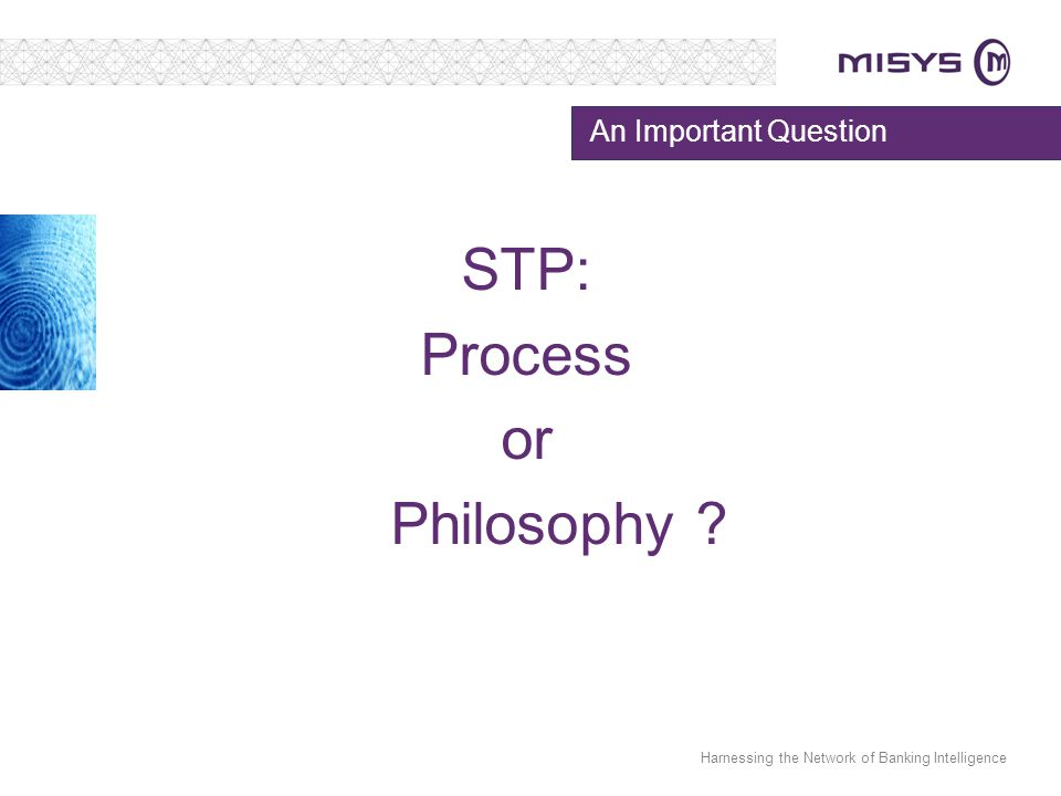 Harnessing the Network of Banking Intelligence An Important Question STP: Process or Philosophy ?