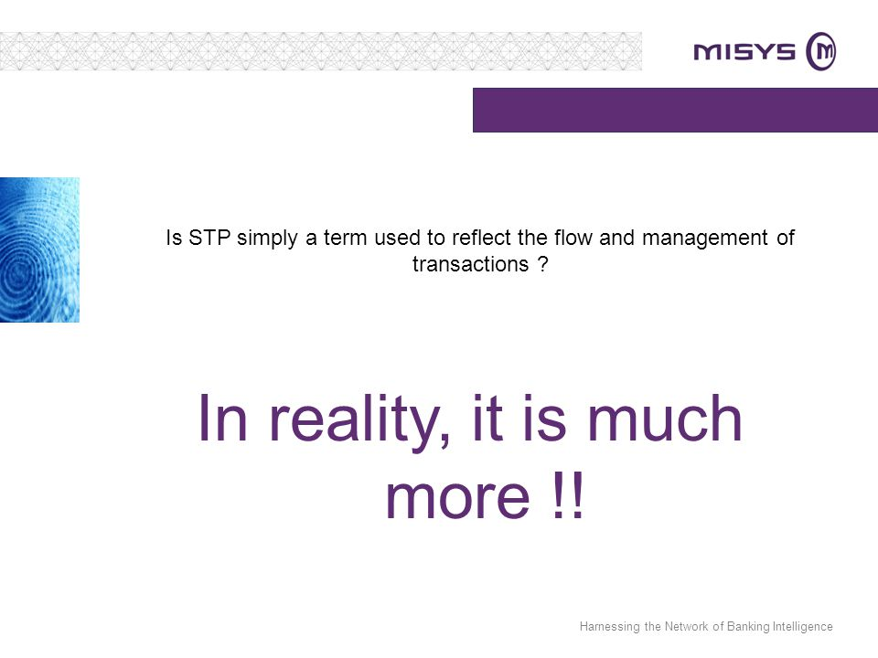 Harnessing the Network of Banking Intelligence Is STP simply a term used to reflect the flow and management of transactions ? In reality, it is much m