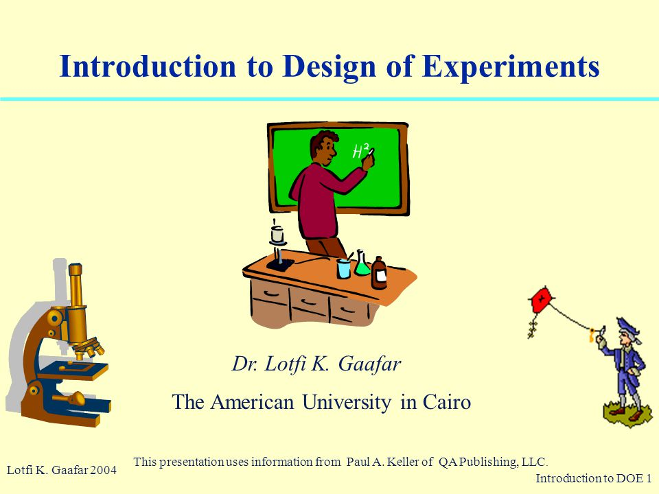 Introduction to DOE 1 © 2003 QA Publishing, LLC By Paul A. Keller Introduction to Design of Experiments Lotfi K. Gaafar 2004 This presentation uses in