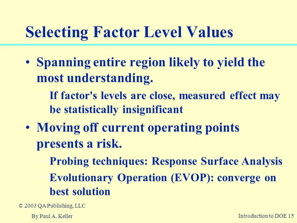 Introduction to DOE 15 © 2003 QA Publishing, LLC By Paul A. Keller Selecting Factor Level Values Spanning entire region likely to yield the most under