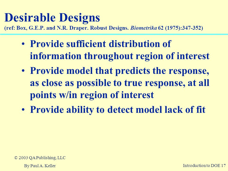 Introduction to DOE 17 © 2003 QA Publishing, LLC By Paul A. Keller Desirable Designs (ref: Box, G.E.P. and N.R. Draper. Robust Designs. Biometrika 62