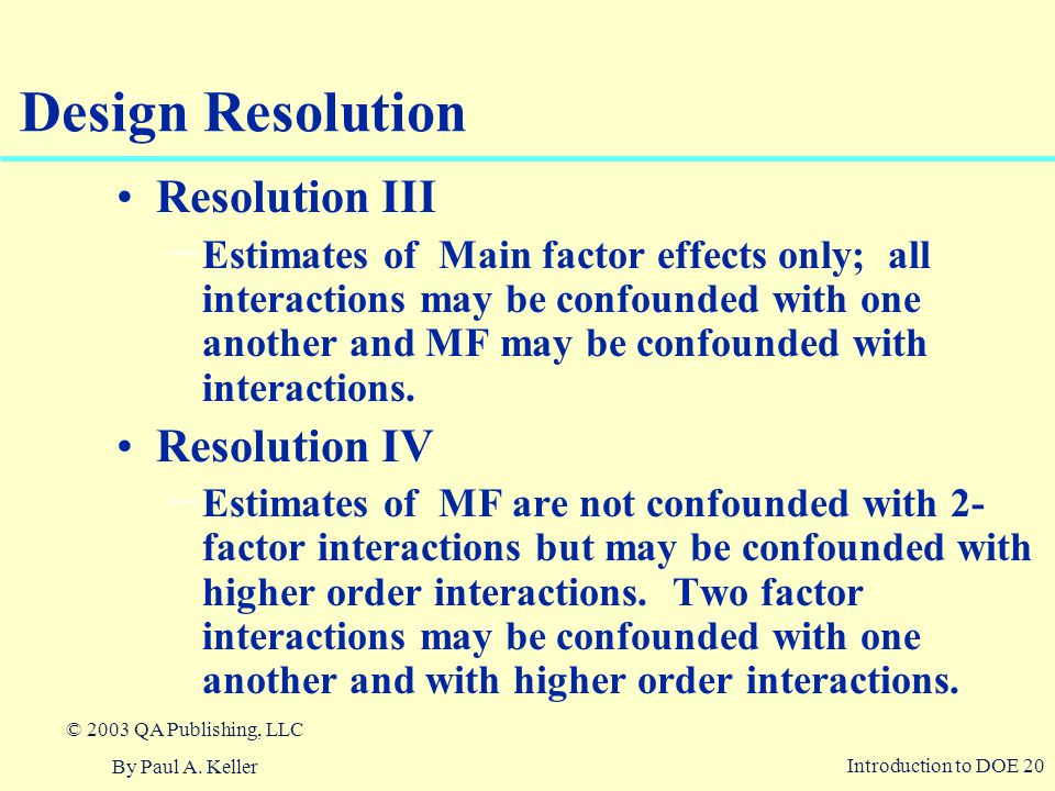 Introduction to DOE 20 © 2003 QA Publishing, LLC By Paul A. Keller Design Resolution Resolution III – Estimates of Main factor effects only; all inter