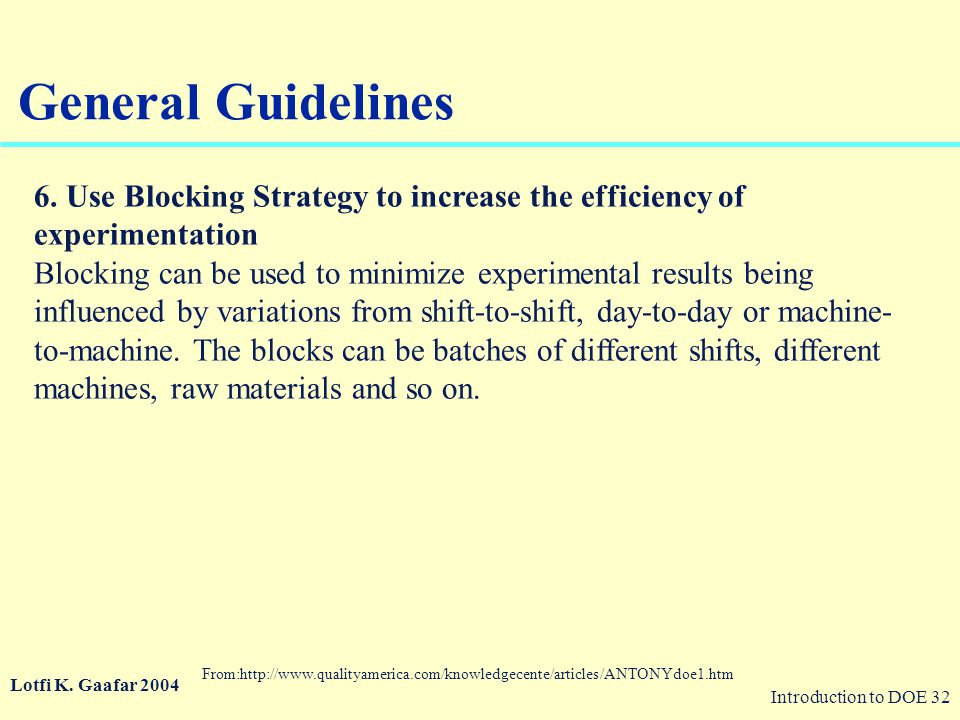Introduction to DOE 32 © 2003 QA Publishing, LLC By Paul A. Keller General Guidelines 6. Use Blocking Strategy to increase the efficiency of experimen