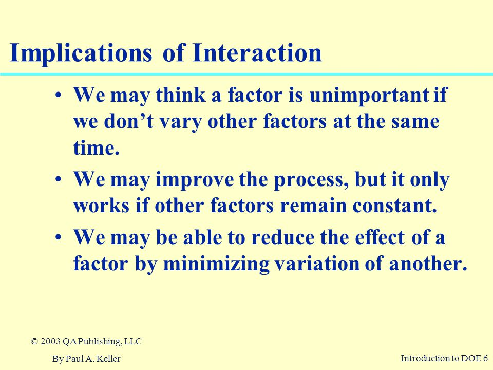 Introduction to DOE 6 © 2003 QA Publishing, LLC By Paul A. Keller Implications of Interaction We may think a factor is unimportant if we don't vary ot