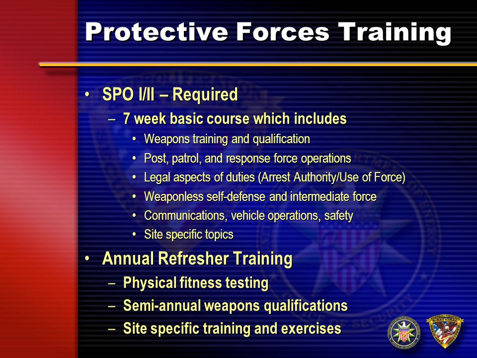 Protective Forces Training SPO III – Required to be trained and qualified in all SPO I/II tasks and – 4 week Special Response Training Basic Qualification Course Advanced weapon systems Close Quarter Combat Small unit tactics – ground and air Specialized equipment training Annual Refresher Training – Physical fitness testing – Semi-annual weapons qualification – Maintenance training to retain task/team proficiency – Site specific tasks SPO III – Required to be trained and qualified in all SPO I/II tasks and – 4 week Special Response Training Basic Qualification Course Advanced weapon systems Close Quarter Combat Small unit tactics – ground and air Specialized equipment training Annual Refresher Training – Physical fitness testing – Semi-annual weapons qualification – Maintenance training to retain task/team proficiency – Site specific tasks