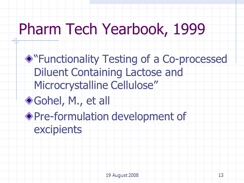 19 August 200813 Pharm Tech Yearbook, 1999 Functionality Testing of a Co-processed Diluent Containing Lactose and Microcrystalline Cellulose Gohel, M., et all Pre-formulation development of excipients