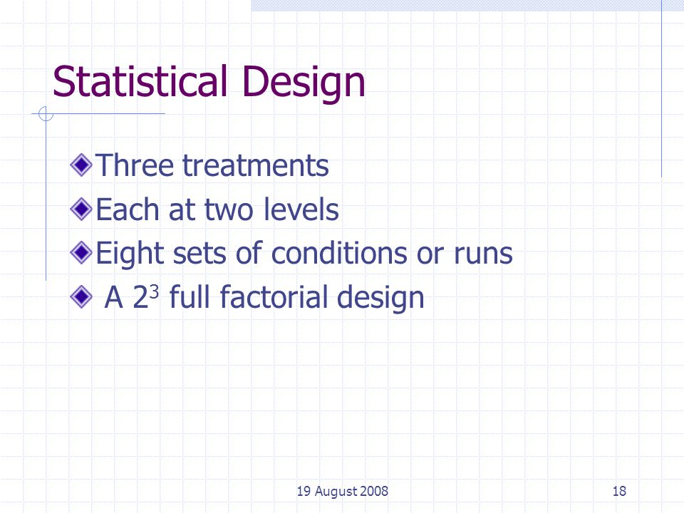 19 August 200818 Statistical Design Three treatments Each at two levels Eight sets of conditions or runs A 2 3 full factorial design