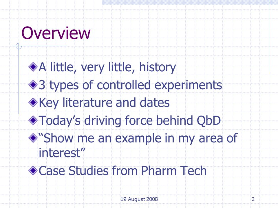 2 Overview A little, very little, history 3 types of controlled experiments Key literature and dates Today's driving force behind QbD Show me an example in my area of interest Case Studies from Pharm Tech