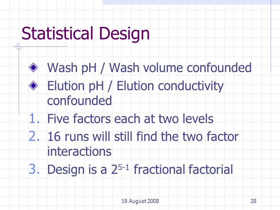 19 August 200828 Statistical Design Wash pH / Wash volume confounded Elution pH / Elution conductivity confounded 1.