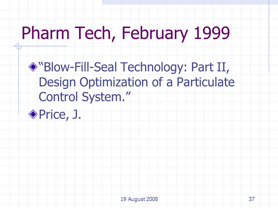 19 August 200837 Pharm Tech, February 1999 Blow-Fill-Seal Technology: Part II, Design Optimization of a Particulate Control System. Price, J.