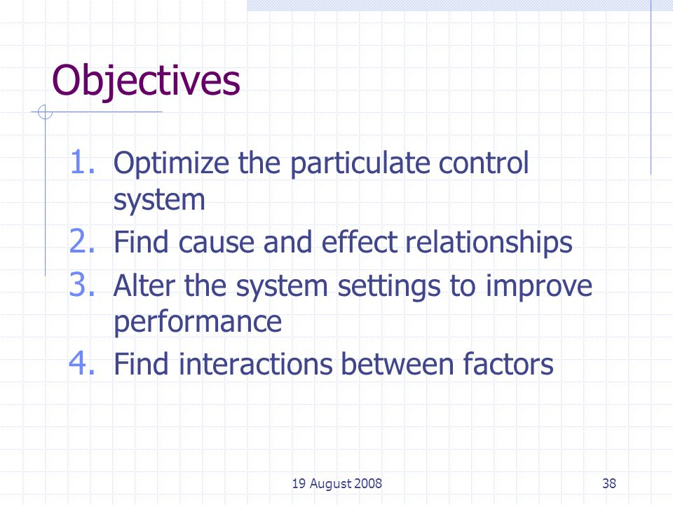 19 August 200838 Objectives 1. Optimize the particulate control system 2.